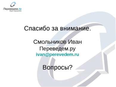 Спасибо за внимание. Смольников Иван Переведем.ру ivan@perevedem.ru Вопросы?