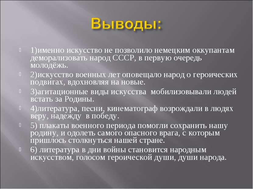 1)именно искусство не позволило немецким оккупантам деморализовать народ СССР...