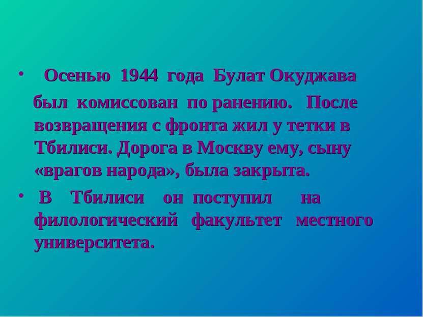 Осенью 1944 года Булат Окуджава был комиссован по ранению. После возвращения ...