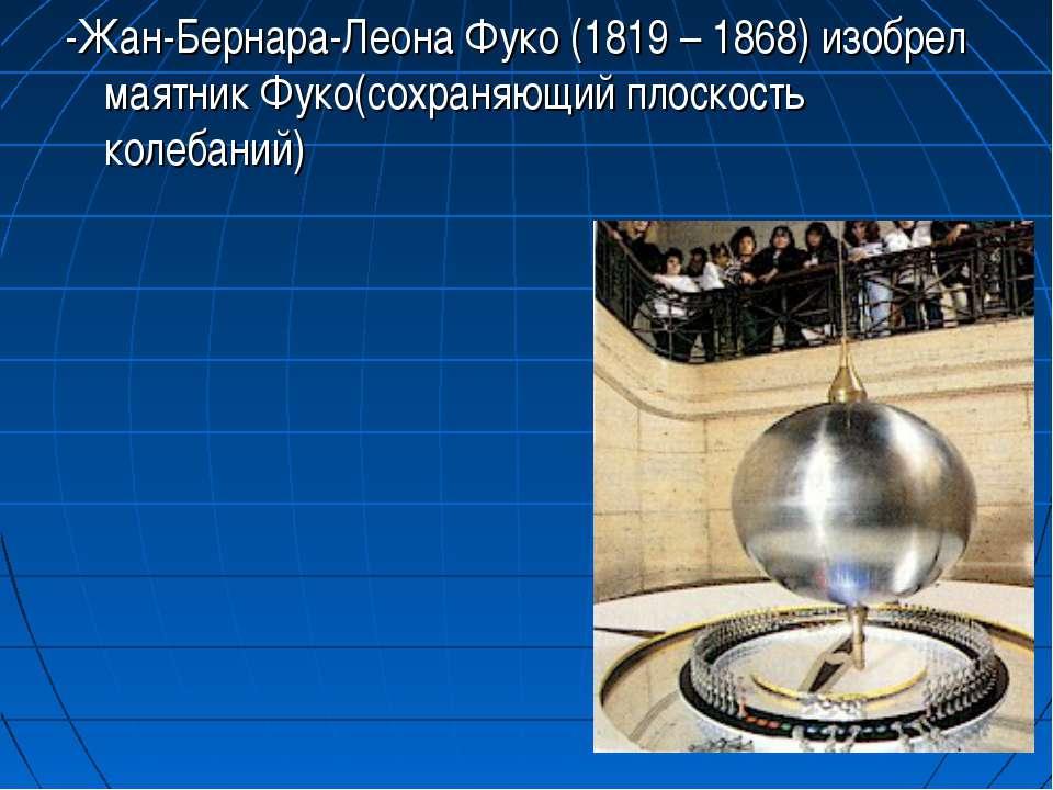 -Жан-Бернара-Леона Фуко (1819 – 1868) изобрел маятник Фуко(сохраняющий плоско...