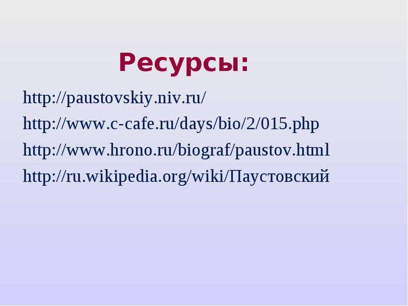 Ресурсы: http://paustovskiy.niv.ru/ http://www.c-cafe.ru/days/bio/2/015.php h...