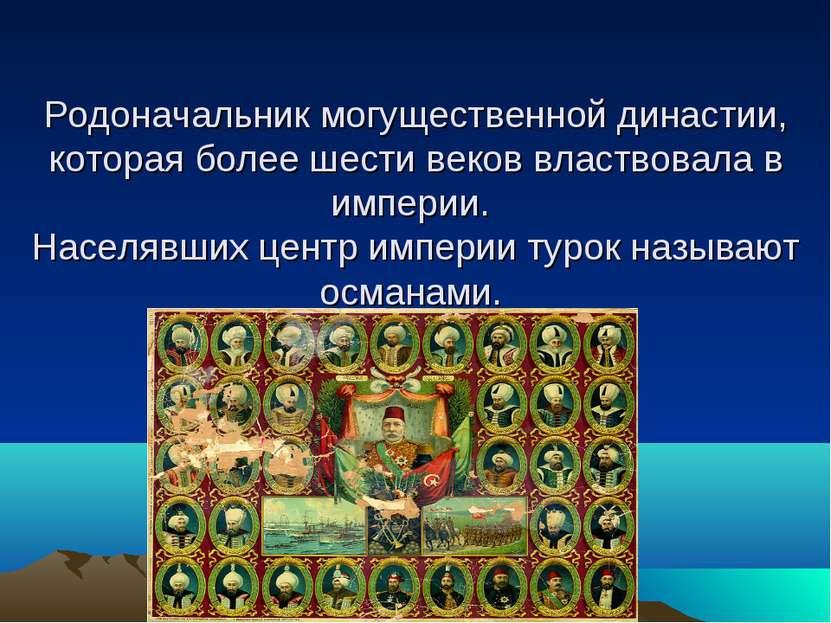 Родоначальник могущественной династии, которая более шести веков властвовала ...