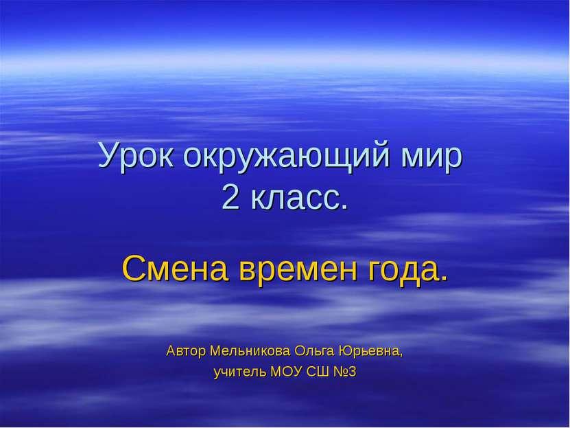 Урок окружающий мир 2 класс. Смена времен года. Автор Мельникова Ольга Юрьевн...
