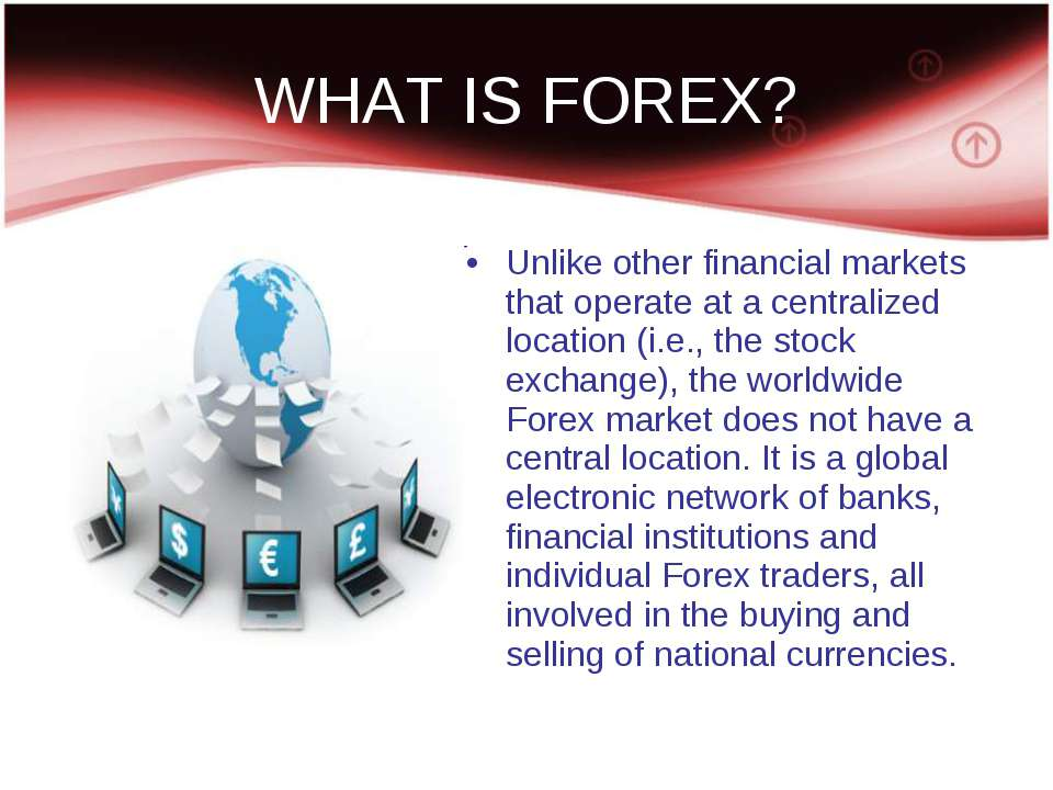 WHAT IS FOREX? Unlike other financial markets that operate at a centralized l...