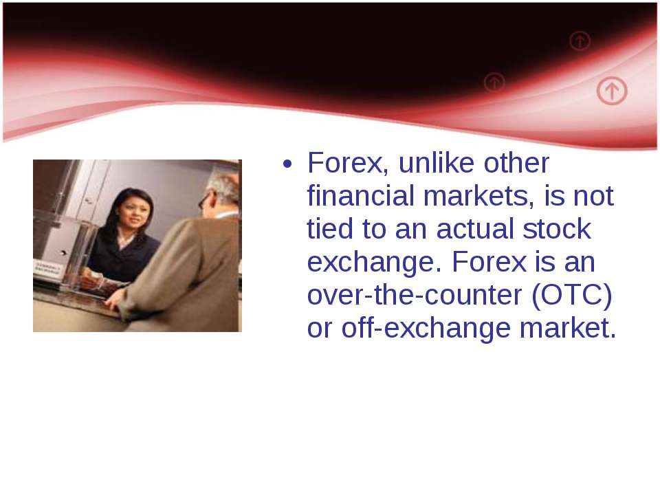 Forex, unlike other financial markets, is not tied to an actual stock exchang...