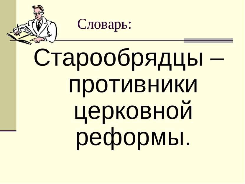 Словарь: Старообрядцы – противники церковной реформы.