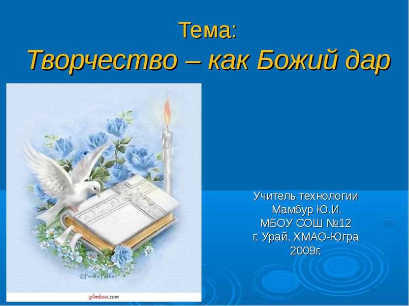 Тема: Творчество – как Божий дар Учитель технологии Мамбур Ю.И. МБОУ СОШ №12 ...