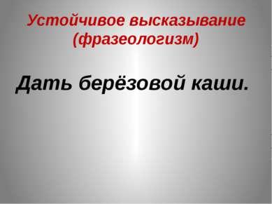 Устойчивое высказывание (фразеологизм) Дать берёзовой каши.