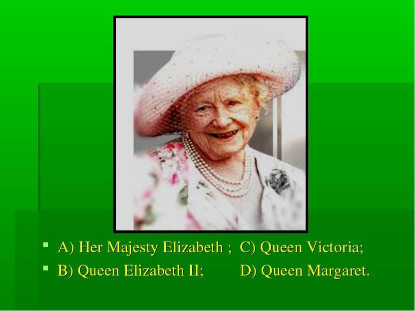 A) Her Majesty Elizabeth ; C) Queen Victoria; B) Queen Elizabeth II; D) Queen...