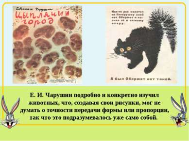 Е. И. Чарушин подробно и конкретно изучил животных, что, создавая свои рисунк...