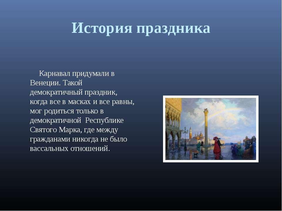 История праздника Карнавал придумали в Венеции. Такой демократичный праздник,...