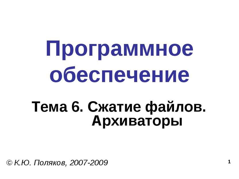 * Программное обеспечение Тема 6. Сжатие файлов. Архиваторы © К.Ю. Поляков, 2...
