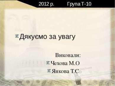 2012 р. Група Т-10 Дякуємо за увагу Виконали: Чехова М.О Янкова Т.С