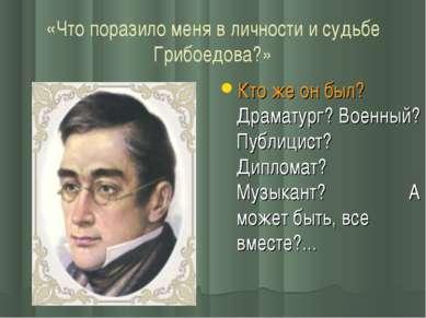 «Что поразило меня в личности и судьбе Грибоедова?» Кто же он был? Драматург?...