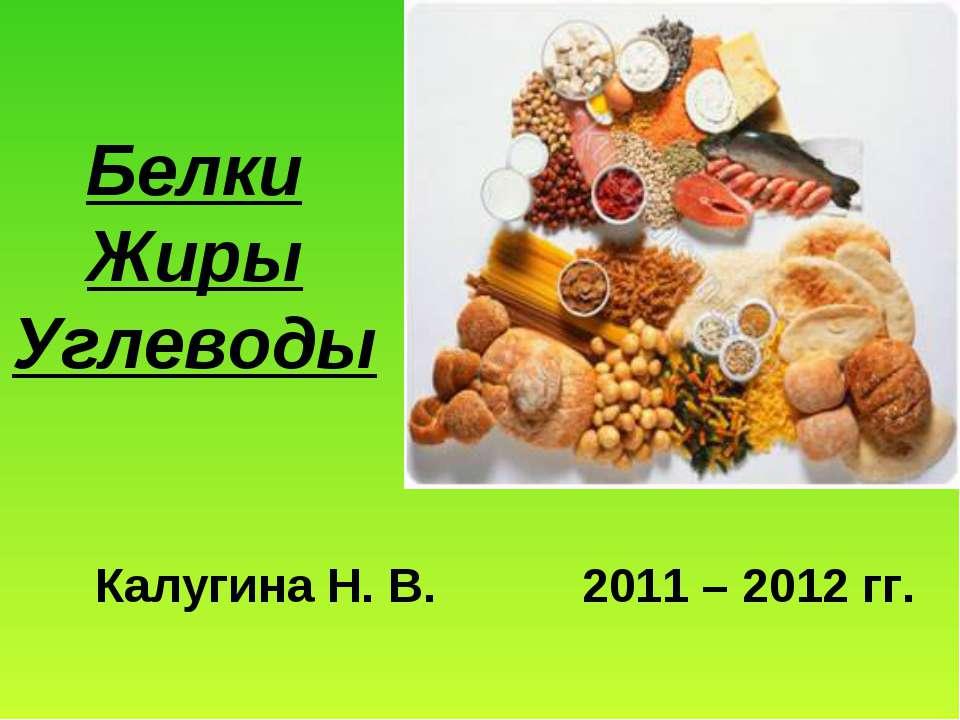 Белки Жиры Углеводы Калугина Н. В. 2011 – 2012 гг.