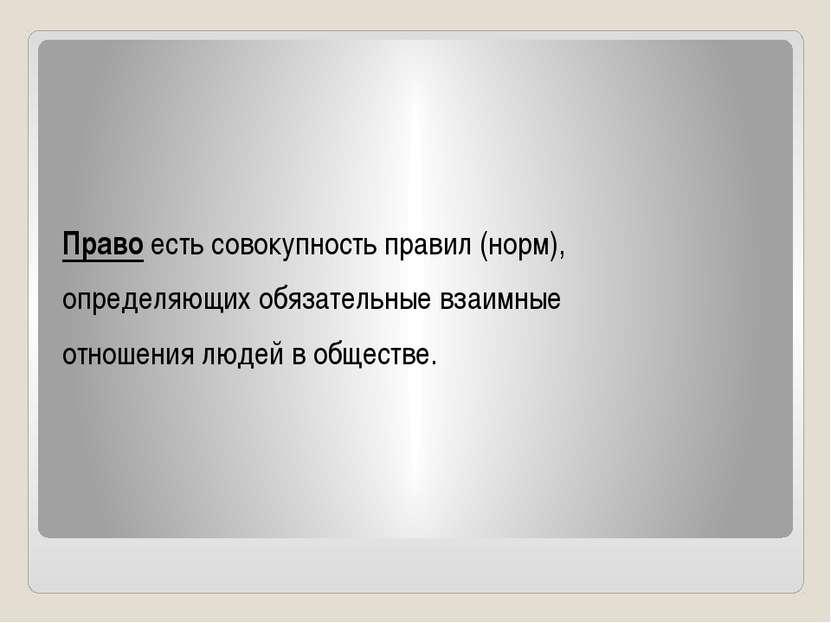 Право есть совокупность правил (норм), определяющих обязательные взаимные отн...