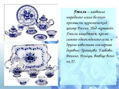 Гжель – название народного «сине-белого» промысла, керамический центр России....