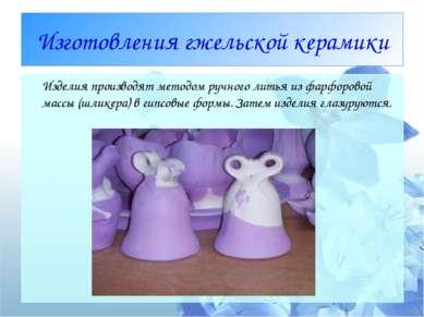 Изготовления гжельской керамики Изделия производят методом ручного литья из ф...