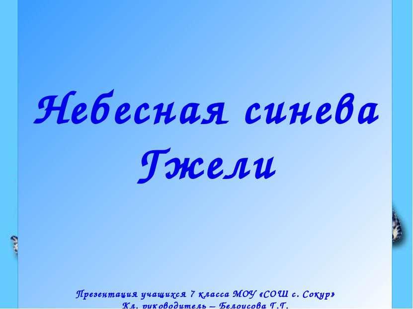 Небесная синева Гжели Презентация учащихся 7 класса МОУ «СОШ с. Сокур» Кл. ру...