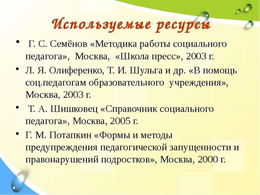 Используемые ресурсы Г. С. Семёнов «Методика работы социального педагога», Мо...