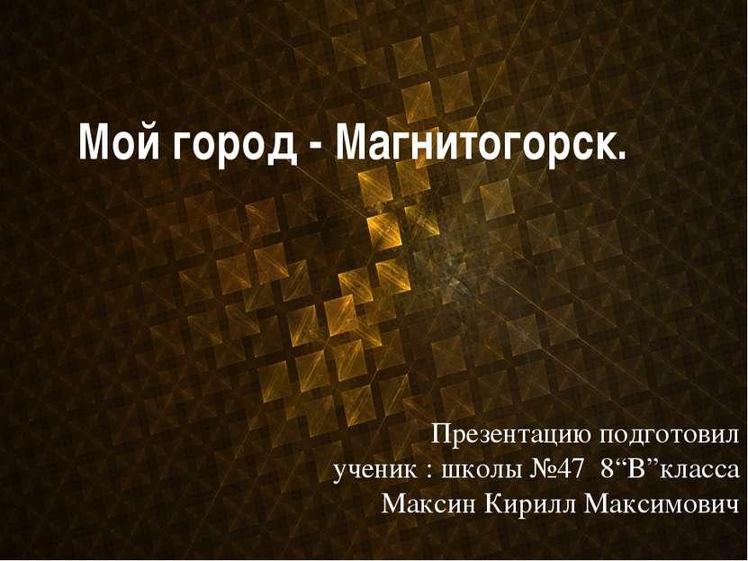 """Мой город - Магнитогорск. Презентацию подготовил ученик : школы №47 8""""B""""класс..."""