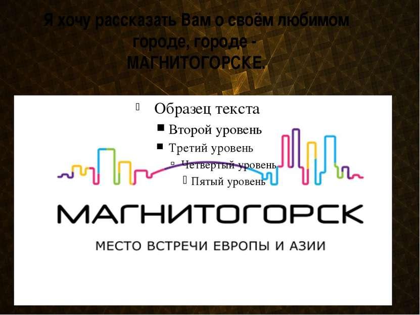 Я хочу рассказать Вам о своём любимом городе, городе - МАГНИТОГОРСКЕ.