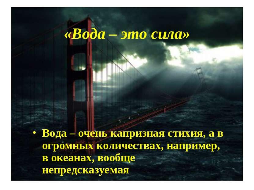«Вода – это сила» Вода – очень капризная стихия, а в огромных количествах, на...