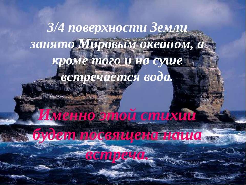 3/4 поверхности Земли занято Мировым океаном, а кроме того и на суше встречае...