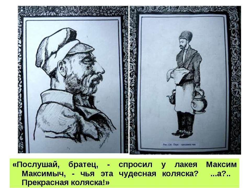 «Послушай, братец, - спросил у лакея Максим Максимыч, - чья эта чудесная коля...