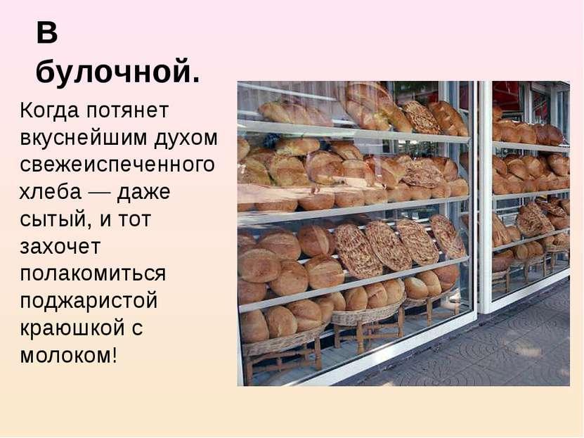 В булочной. Когда потянет вкуснейшим духом свежеиспеченного хлеба — даже сыты...