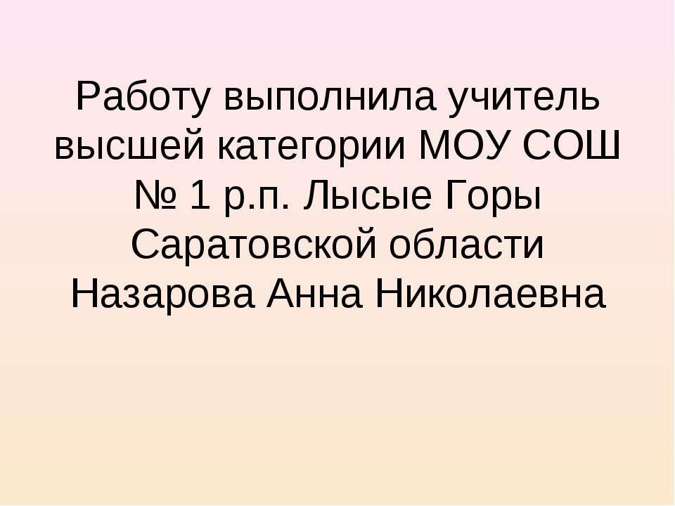 Работу выполнила учитель высшей категории МОУ СОШ № 1 р.п. Лысые Горы Саратов...
