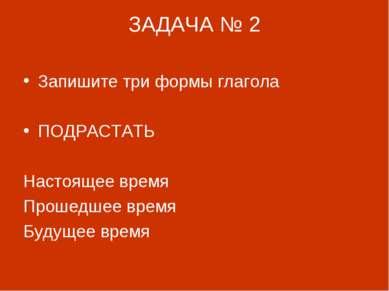 ЗАДАЧА № 2 Запишите три формы глагола ПОДРАСТАТЬ Настоящее время Прошедшее вр...