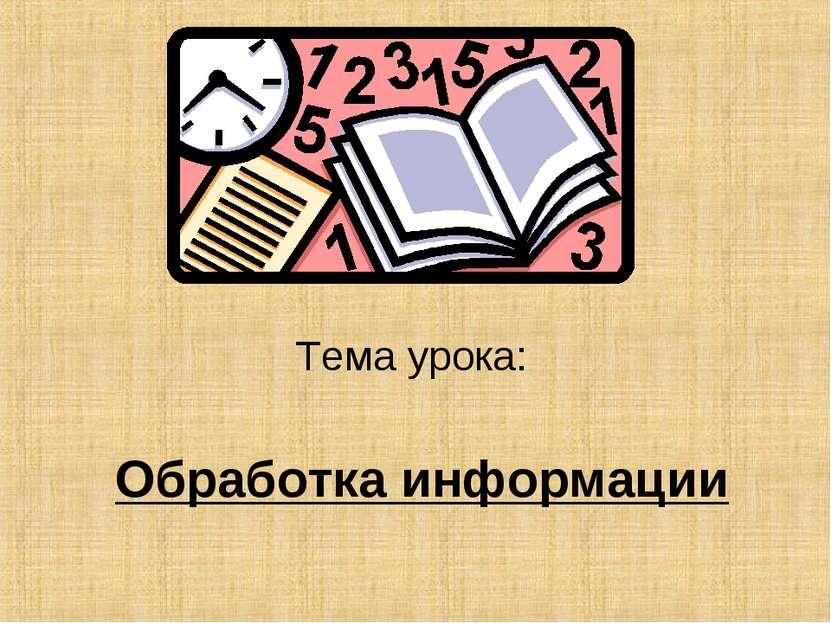 Обработка информации Тема урока: