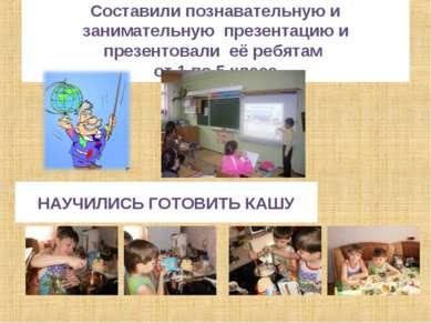 Составили познавательную и занимательную презентацию и презентовали её ребята...