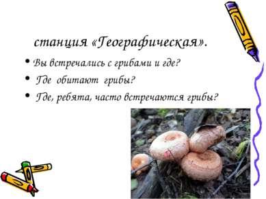 станция «Географическая». Вы встречались с грибами и где? Где обитают грибы? ...