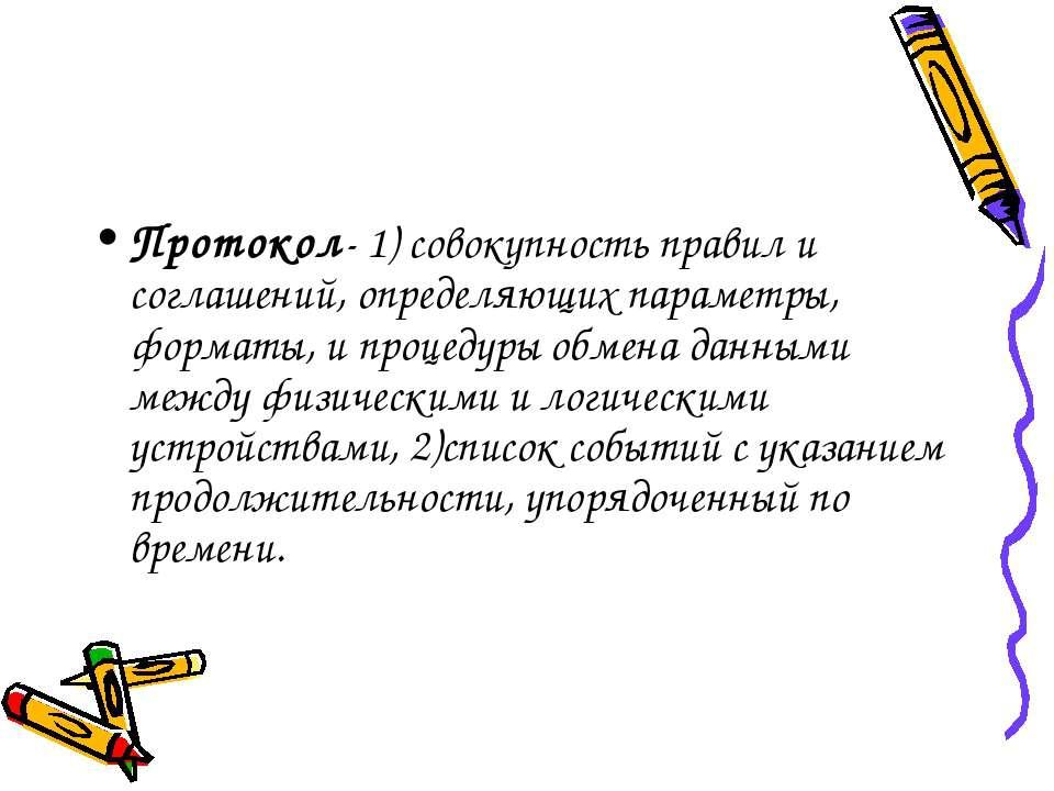 Протокол- 1) совокупность правил и соглашений, определяющих параметры, формат...