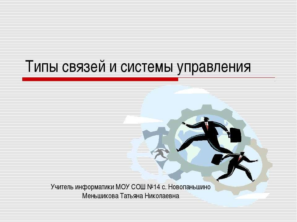 Типы связей и системы управления Учитель информатики МОУ СОШ №14 с. Новопаньш...