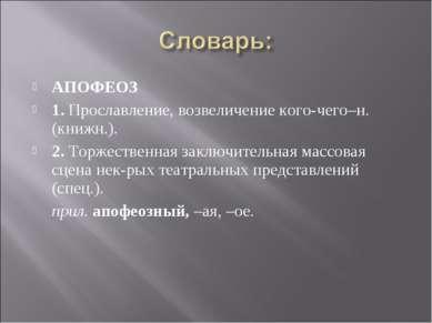 АПОФЕОЗ 1. Прославление, возвеличение кого-чего–н. (книжн.). 2. Торжественная...