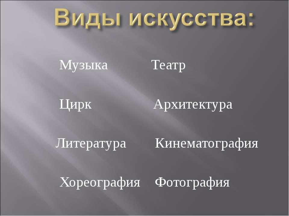 Музыка Театр Цирк Архитектура Литература Кинематография Хореография Фотография