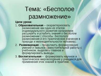 Тема: «Бесполое размножение» Цели урока: 1. Образовательная – охарактеризоват...
