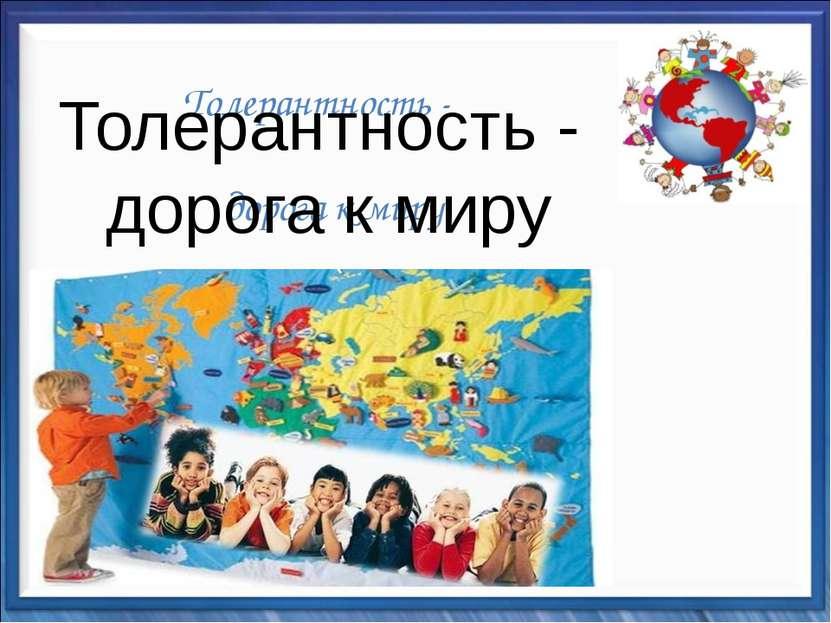Толерантность - дорога к миру Толерантность - дорога к миру