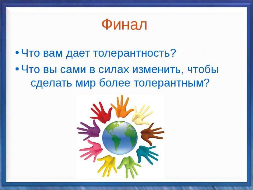 Финал Что вам дает толерантность? Что вы сами в силах изменить, чтобы сделать...