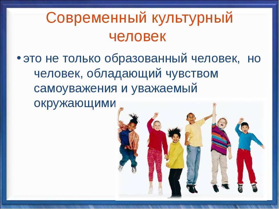 Современный культурный человек это не только образованный человек, но человек...