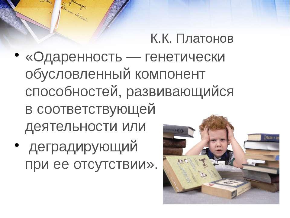 К.К. Платонов «Одаренность— генетически обусловленный компонент способностей...