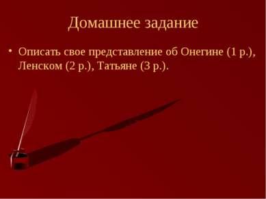 Домашнее задание Описать свое представление об Онегине (1 р.), Ленском (2 р.)...