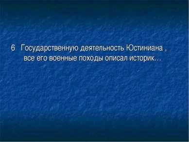 6 Государственную деятельность Юстиниана , все его военные походы описал исто...