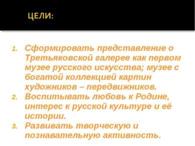 Сформировать представление о Третьяковской галерее как первом музее русского ...