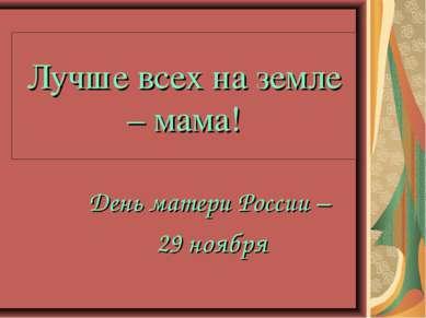 Лучше всех на земле – мама! День матери России – 29 ноября