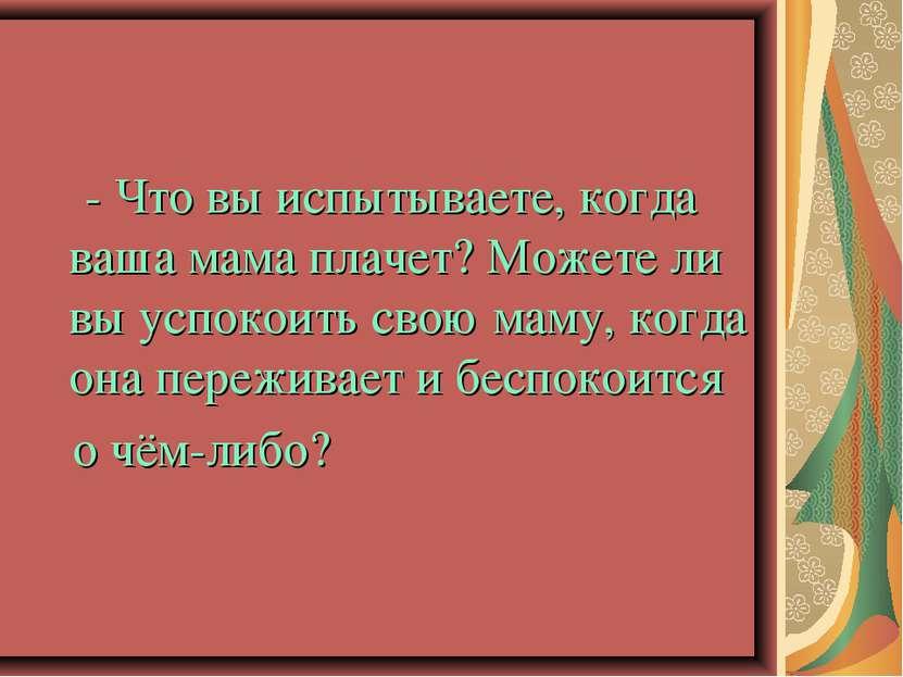 - Что вы испытываете, когда ваша мама плачет? Можете ли вы успокоить свою мам...