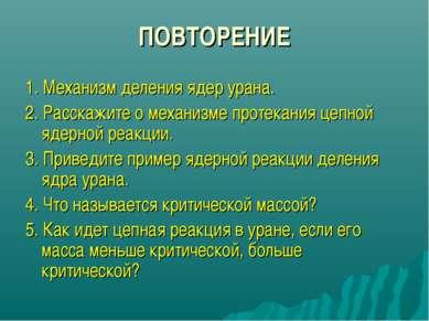 ПОВТОРЕНИЕ 1. Механизм деления ядер урана. 2. Расскажите о механизме протекан...